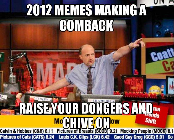 2012 Memes Making A Comback Raise Your Dongers And Chive On Meirl