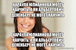 Караула Юлианнова могёт канчить, а Ян Альбертович Дененберг не могёт кан