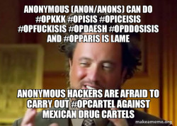 Anonymous (Anon/Anons) can do #OpKKK #OpISIS #OpIceISIS #OpFuckISIS #OpDaesh #OpDdosISIS and #OpParis is Lame Anonymous Hackers are afraid to carry out #OpCartel against Mexican Drug Cartels