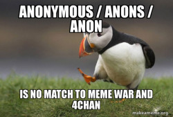Anonymous / Anons / Anon is no match to Meme War and 4chan