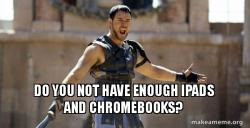 Do you not have enough iPads and Chromebooks?