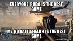 everyone thinks that pubg is the best game ever then i said battlefield is the best game