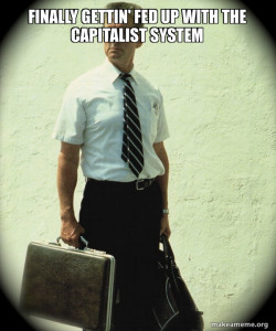 Finally gettin' fed up with the capitalist system