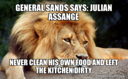 General Sands says: Julian Assange  never clean his own food and left the kitchen dirty