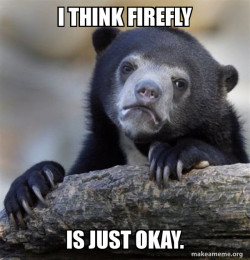 I think firefly is just okay.