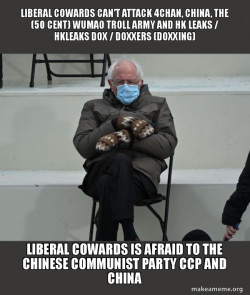 Liberal Cowards can't attack 4Chan, China, the (50 Cent) Wumao Troll Army and HK Leaks / hkleaks dox / doxxers (doxxing) Liberal Cowards is afraid to the Chinese Communist Party CCP and China