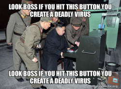 look boss if you hit this button you create a deadly virus