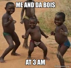 Me and da bois at 3 am