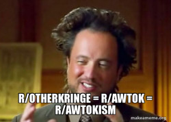r/otherkringe, r/awtok and r/awtokism are the same thing