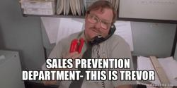 Sales prevention department- this is Trevor