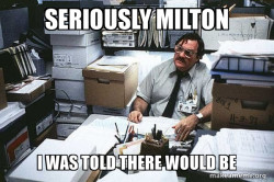 Seriously Milton - I was told there would be