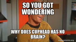 how cuphead has no brain