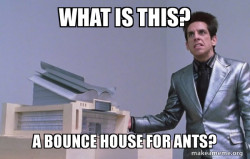 Zoolander- bounce house for ants