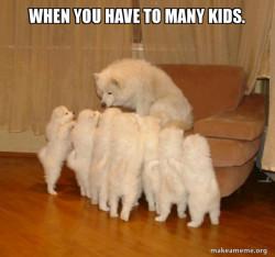 to many kids!