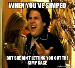 But she ain't letting you out the simp cage