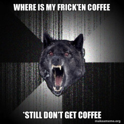 Insanity Wolf who just wants coffee