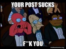Your post sucks f**k you - Zoidberg