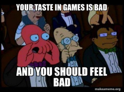 Your taste in games is bad and you should feel bad - Zoidberg