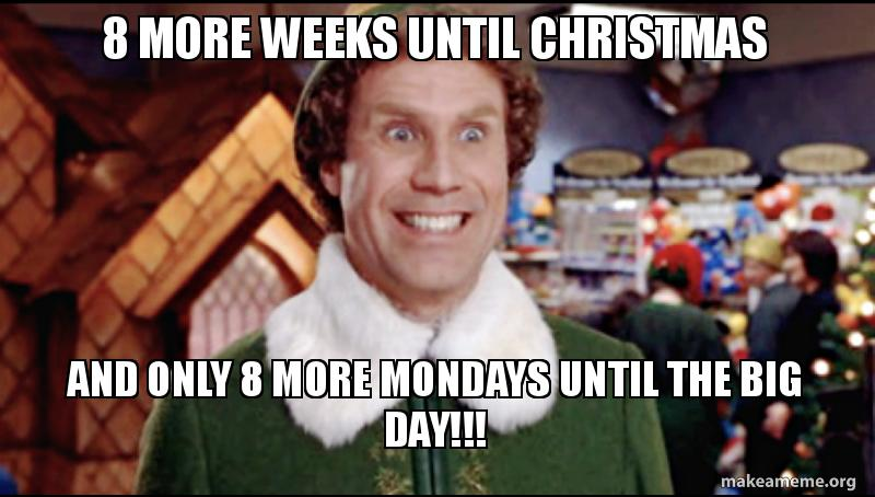 How Many Days Until Christmas Meme.8 More Weeks Until Christmas And Only 8 More Mondays Until