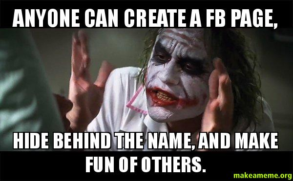 Anyone can create anyone can create a fb page, hide behind the name, and make fun of