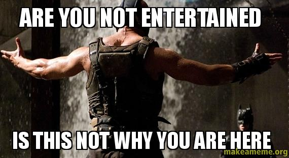 Are you not entertained is this not why you are here ...