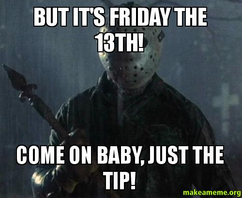 BUT IT'S FRIDAY THE 13TH! COME ON BABY, JUST THE TIP ...