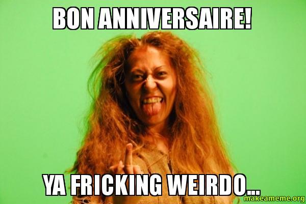 Bon anniversaire Ya bon anniversaire! ya fricking weirdo make a meme