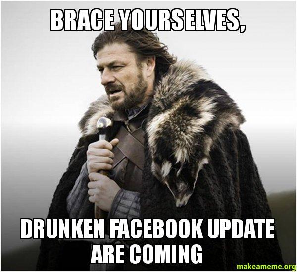 Brace Yourselves Drunken brace yourselves, drunken facebook update are coming facebook