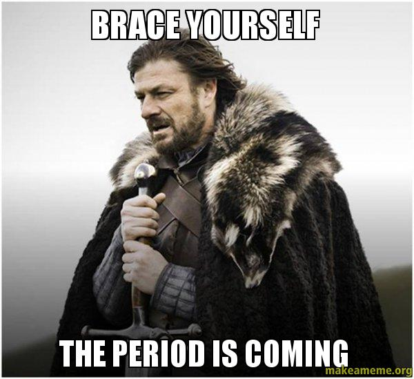 Brace Yourself The Period Is Coming -