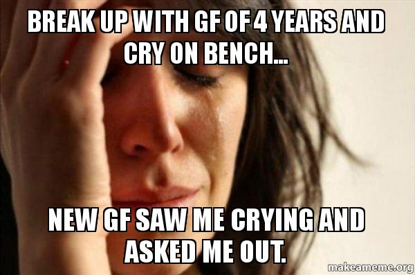 Break up with gf of 4 years and cry on bench    New gf saw