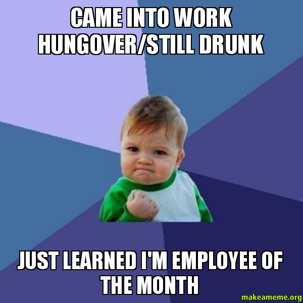 CAME INTO WORK cd857s came into work hungover still drunk just learned i'm employee of