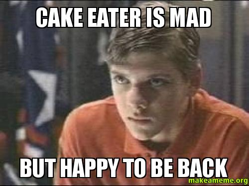 Cake Eater Is Mad But Happy To Be Back Make A Meme