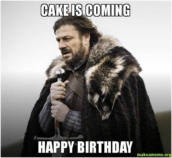 Funny Happy Birthday Meme Game Of Thrones : Cake is coming happy birthday brace yourself game of