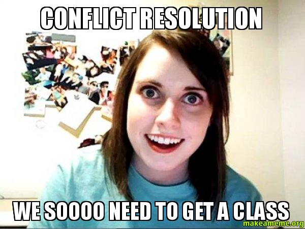 Conflict Resolution We Soooo Need To Get A Class Make A Meme
