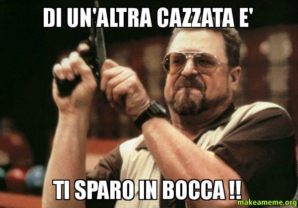 Extrêmement DI UN'ALTRA CAZZATA E' TI SPARO IN BOCCA !! - Am I the only one  MF31