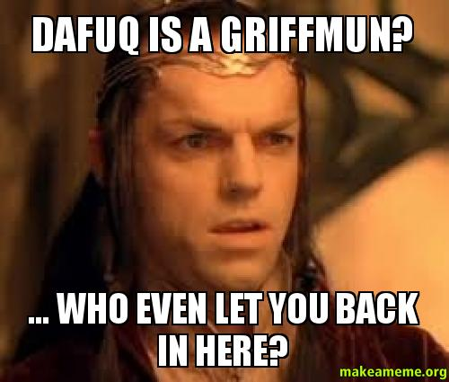 Dafuq is a GriffMUN? ... Who even let you back in here ...