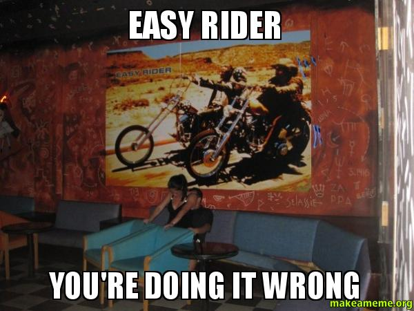 EASY RIDER You're doing it wrong - | Make a Meme