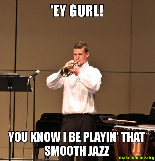 EY GURL YOU ey gurl! you know i be playin' that smooth jazz make a meme