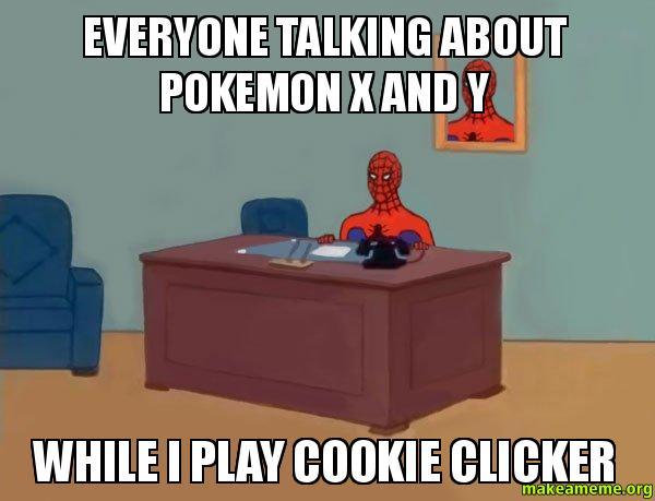 Everyone Talking About Pokemon X And Y While I Play Cookie Clicker Spiderman Make A Meme