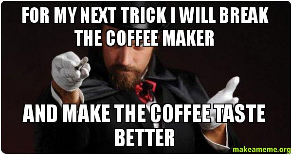 Coffee Maker Broke Meme : For my next trick I will break the coffee maker and make the coffee taste better - Magician (for ...