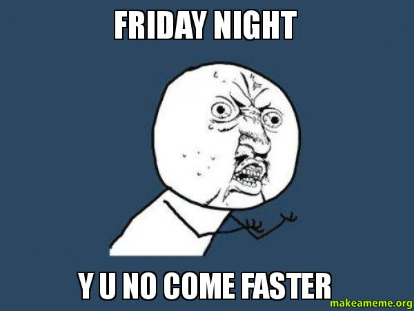 Friday night Y 27ubqh friday night y u no come faster make a meme