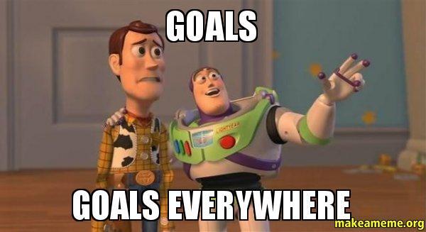 Goals Goals everywhere goals goals everywhere make a meme