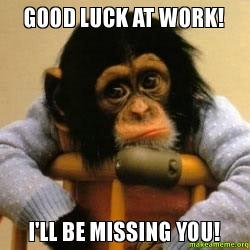 Good Luck at Work! I'll be Missing You! - | Make a Meme