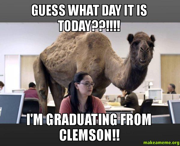 Guess what day it is today??!!!! Im graduating from Clemson!! - Hump Day...