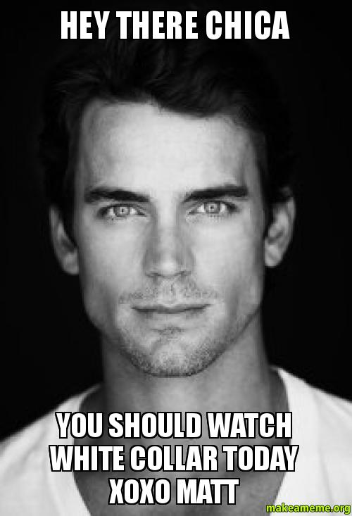 HEY THERE CHICA YOU SHOULD WATCH WHITE COLLAR TODAY XOXO ...