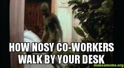 HOW NOSY CO-WORKERS WALK BY YOUR DESK | Make a Meme