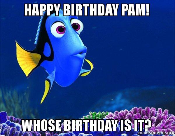 Happy Birthday Pam dtqk0m happy birthday pam! whose birthday is it? make a meme