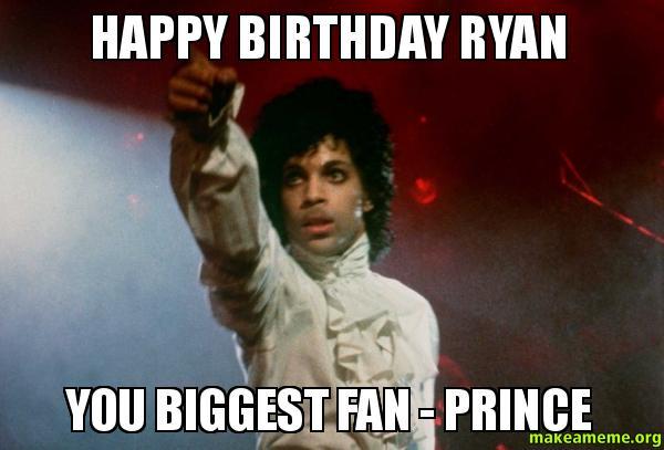 Happy Birthday Ryan You Biggest Fan Prince Make A Meme