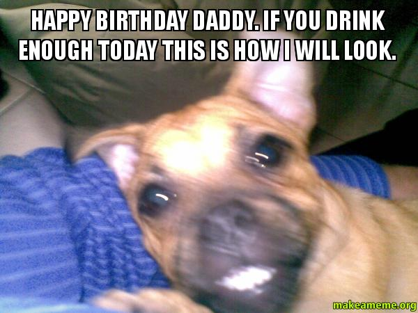 Funny Birthday Meme Reddit : Happy birthday daddy if you drink enough today this is