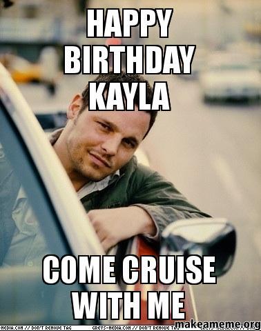Happy birthday kayla happy birthday kayla come cruise with me make a meme